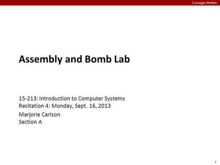 Carnegie Mellon 1 Assembly and Bomb Lab 15-213: Introduction to Computer Systems Recitation 4: Monday, Sept. 16, 2013 Marjorie Carlson Section A.