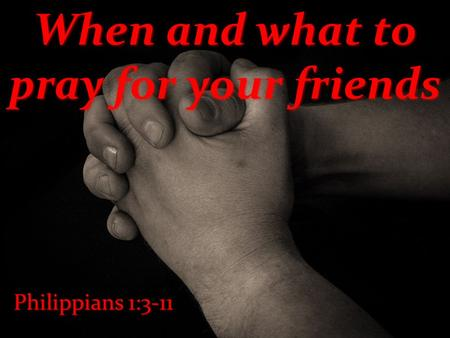 When and what to pray for your friends Philippians 1:3-11.
