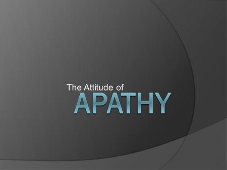 "The Attitude of. APATHY: What is it?  Apathy - ""Lack of feeling or emotion; Lack of interest or concern""  Spiritual Apathy – ""Indifference towards what."