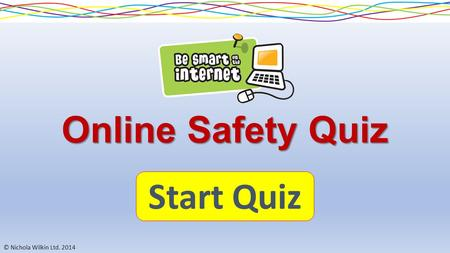 © Nichola Wilkin Ltd. 2014 Online Safety Quiz Start Quiz.
