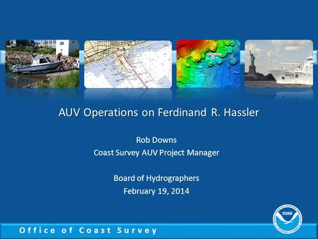 Office of Coast Survey Rob Downs Coast Survey AUV Project Manager Board of Hydrographers February 19, 2014 AUV Operations on Ferdinand R. Hassler.