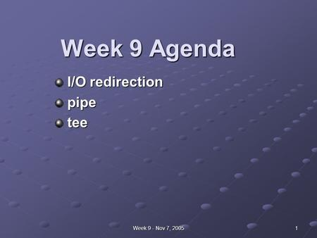Week 9 - Nov 7, 2005 1 Week 9 Agenda I/O redirection I/O redirection pipe pipe tee tee.