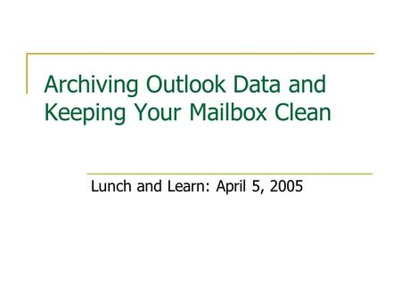 Archiving Outlook Data and Keeping Your Mailbox Clean Lunch and Learn: April 5, 2005.
