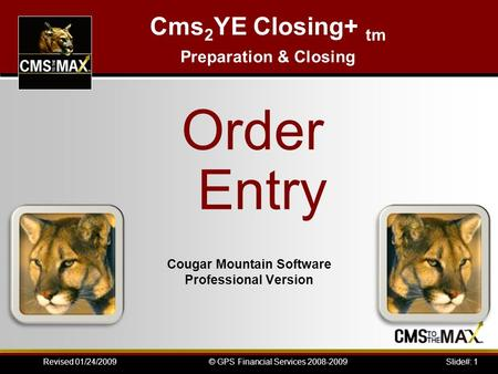 Slide#: 1© GPS Financial Services 2008-2009Revised 01/24/2009 Cougar Mountain Software Professional Version Cms 2 YE Closing+ tm Preparation & Closing.