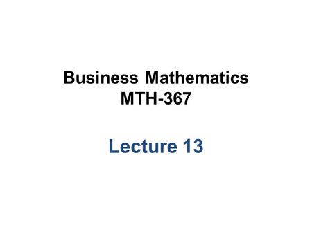 Business Mathematics MTH-367 Lecture 13. Chapter 10 Linear Programming An Introduction Continued…