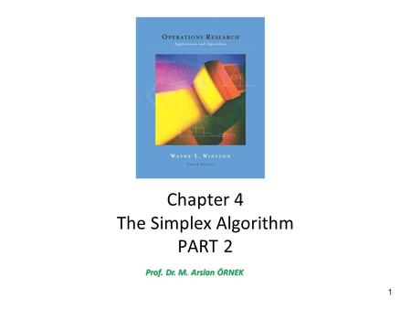 1 Chapter 4 The Simplex Algorithm PART 2 Prof. Dr. M. Arslan ÖRNEK.