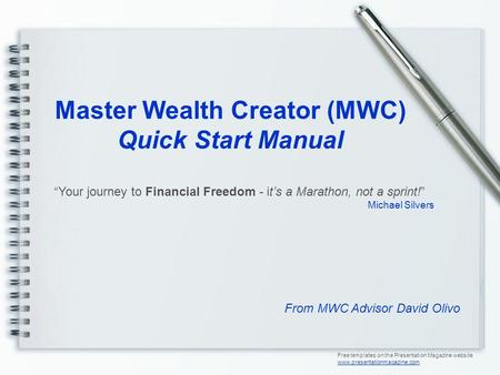 Master Wealth Creator (MWC) Quick Start Manual From MWC Advisor David Olivo Free templates on the Presentation Magazine website www.presentationmagazine.com.