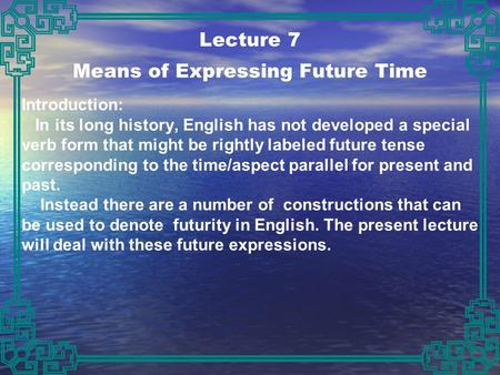Lecture 7 Means of Expressing Future Time Introduction: In its long history, English has not developed a special verb form that might be rightly labeled.