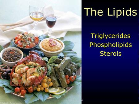 © 2006 Thomson-Wadsworth The Lipids Triglycerides Phospholipids Sterols.