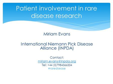 Miriam Evans International Niemann Pick Disease Alliance (INPDA) Contact: Tel: +44 (0)7984366334 #raredisease Patient involvement.
