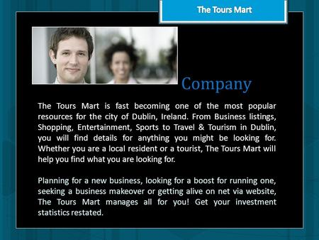 Company The Tours Mart is fast becoming one of the most popular resources for the city of Dublin, Ireland. From Business listings, Shopping, Entertainment,