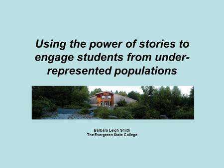 Using the power of stories to engage students from under- represented populations Barbara Leigh Smith The Evergreen State College.