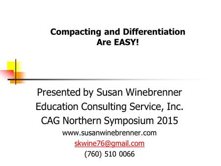 Compacting and Differentiation Are EASY! Presented by Susan Winebrenner Education Consulting Service, Inc. CAG Northern Symposium 2015 www.susanwinebrenner.com.
