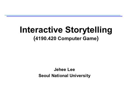 Interactive Storytelling ( 4190.420 Computer Game ) Jehee Lee Seoul National University.