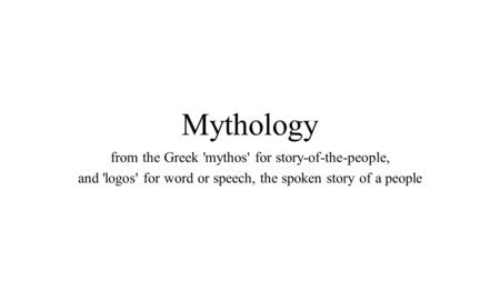 Mythology from the Greek 'mythos' for story-of-the-people, and 'logos' for word or speech, the spoken story of a people.