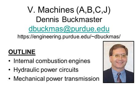 V. Machines (A,B,C,J) Dennis Buckmaster https://engineering.purdue.edu/~dbuckmas/ OUTLINE Internal combustion engines.