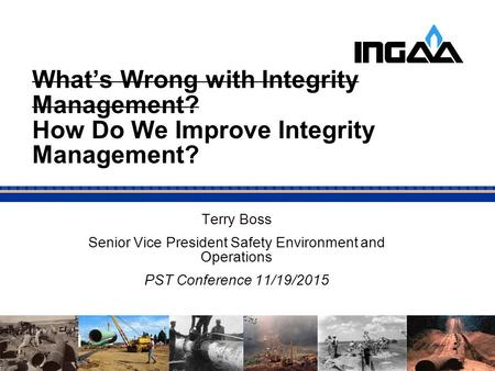 What's Wrong with Integrity Management? How Do We Improve Integrity Management? Terry Boss Senior Vice President Safety Environment and Operations PST.