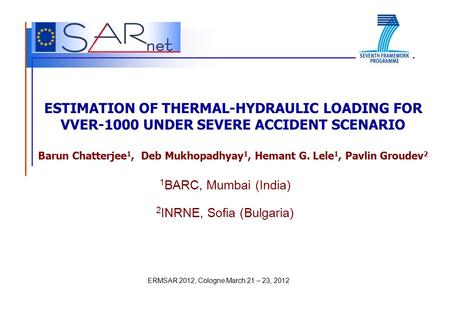 ERMSAR 2012, Cologne March 21 – 23, 2012 ESTIMATION OF THERMAL-HYDRAULIC LOADING FOR VVER-1000 UNDER SEVERE ACCIDENT SCENARIO Barun Chatterjee 1, Deb Mukhopadhyay.