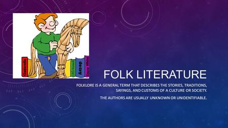 FOLK LITERATURE FOLKLORE IS A GENERAL TERM THAT DESCRIBES THE STORIES, TRADITIONS, SAYINGS, AND CUSTOMS OF A CULTURE OR SOCIETY. THE AUTHORS ARE USUALLY.
