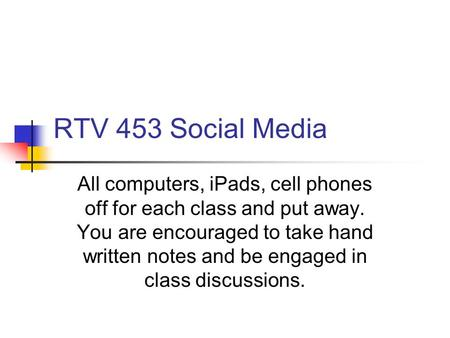 RTV 453 Social Media All computers, iPads, cell phones off for each class and put away. You are encouraged to take hand written notes and be engaged in.