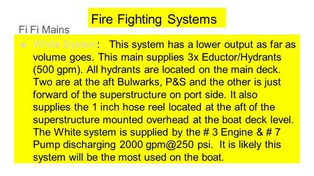 Fire Fighting Systems Fi Fi Mains ●White System: This system has a lower output as far as volume goes. This main supplies 3x Eductor/Hydrants (500 gpm).