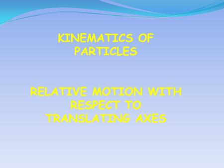 KINEMATICS OF PARTICLES RELATIVE MOTION WITH RESPECT TO TRANSLATING AXES.