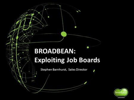 BROADBEAN: Exploiting Job Boards Stephen Barnhurst, Sales Director.