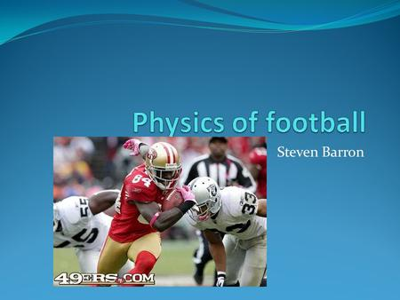 Steven Barron. FOOTBALL!!!! Football is a sport almost made for physicists. Newton's 3 laws of motion are at work during every play and little things.
