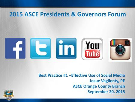2015 ASCE Presidents & Governors Forum Best Practice #1 –Effective Use of Social Media Josue Vaglienty, PE ASCE Orange County Branch September 20, 2015.