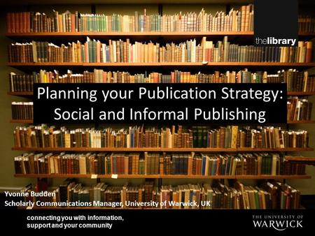 Connecting you with information, support and your community Yvonne Budden Scholarly Communications Manager, University of Warwick, UK Planning your Publication.