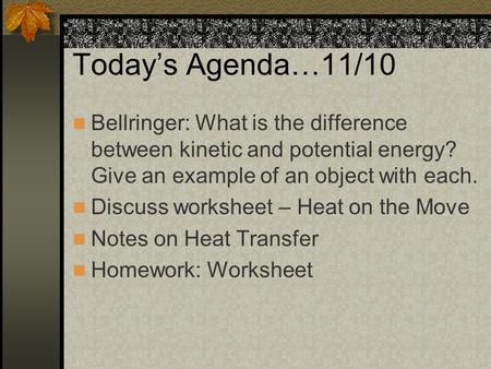 Today's Agenda…11/10 Bellringer: What is the difference between kinetic and potential energy? Give an example of an object with each. Discuss worksheet.
