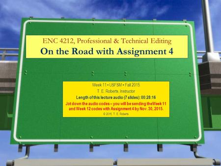 ENC 4212, Professional & Technical Editing On the Road with Assignment 4 Week 11 USFSM Fall 2015 T. E. Roberts, Instructor Length of this lecture audio.