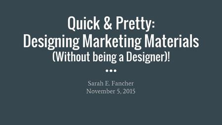 Quick & Pretty: Designing Marketing Materials (Without being a Designer)! Sarah E. Fancher November 5, 2015.