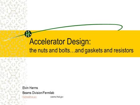 Accelerator Design: the nuts and bolts…and gaskets and resistors Elvin Harms Beams Division/Fermilab