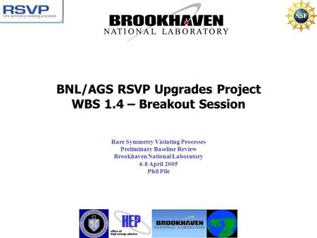 BNL/AGS RSVP Upgrades Project WBS 1.4 – Breakout Session Rare Symmetry Violating Processes Preliminary Baseline Review Brookhaven National Laboratory 6-8.