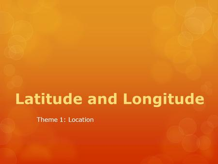 Latitude and Longitude Theme 1: Location. Test Your Knowledge  T or F: Lines of latitude run from east to west.  T or F: Lines of longitude run from.