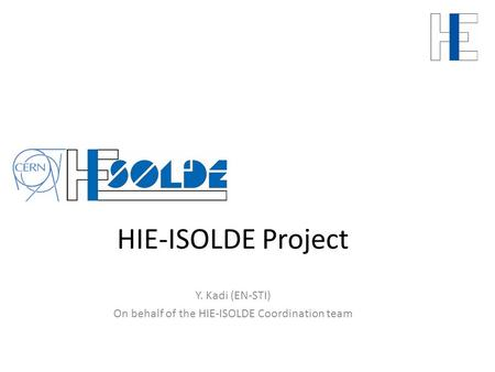 HIE-ISOLDE Project Y. Kadi (EN-STI) On behalf of the HIE-ISOLDE Coordination team.
