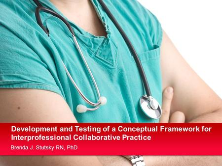 Brenda J. Stutsky RN, PhD Development and Testing of a Conceptual Framework for Interprofessional Collaborative Practice.