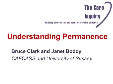 Understanding Permanence Bruce Clark and Janet Boddy CAFCASS and University of Sussex.