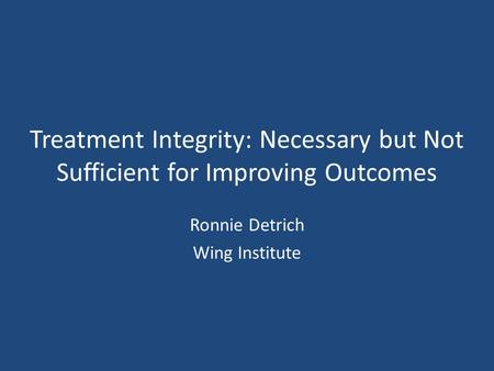 Treatment Integrity: Necessary but Not Sufficient for Improving Outcomes Ronnie Detrich Wing Institute.