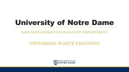 University of Notre Dame RISK MANAGEMENT AND SAFETY DEPARTMENT UNIVERSAL WASTE TRAINING.