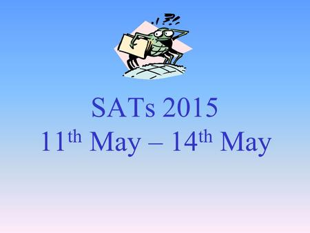 SATs 2015 11 th May – 14 th May. Year 6 SATs Evening PURPOSE OF THIS EVENING to aid understanding of the assessment process to suggest strategies for.