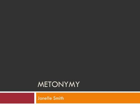 METONYMY Janelle Smith. Definition  Metonymy: substitution of some attributive or suggestive word for what is actually meant.