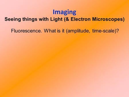Imaging Seeing things with Light (& Electron Microscopes) Fluorescence. What is it (amplitude, time-scale)?