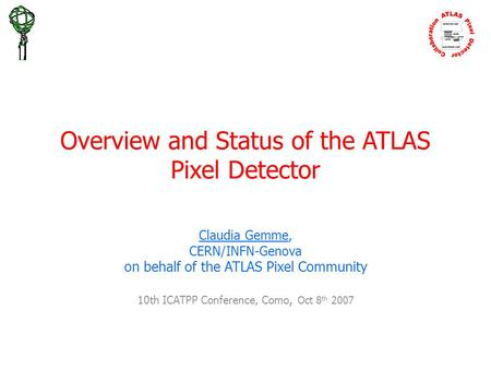 Overview and Status of the ATLAS Pixel Detector Claudia Gemme, CERN/INFN-Genova on behalf of the ATLAS Pixel Community 10th ICATPP Conference, Como, Oct.