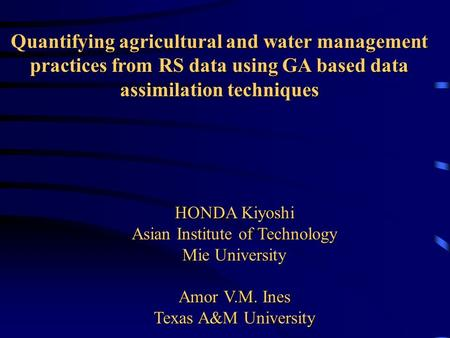 Quantifying agricultural and water management practices from RS data using GA based data assimilation techniques HONDA Kiyoshi Asian Institute of Technology.