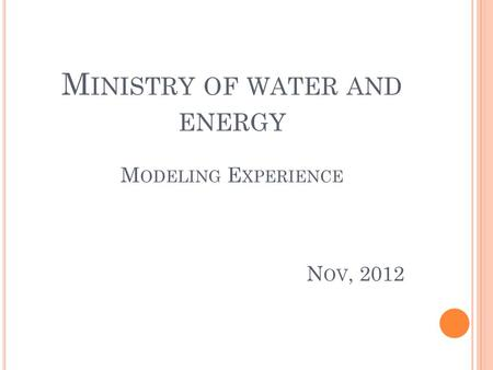M INISTRY OF WATER AND ENERGY M ODELING E XPERIENCE N OV, 2012.