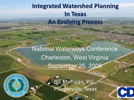 Integrated Watershed Planning In Texas An Evolving Process National Waterways Conference Charleston, West Virginia September 25, 2009 Bill Mullican, P.G.,