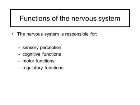 Functions of the nervous system The nervous system is responsible for: - sensory perception - cognitive functions - motor functions - regulatory functions.