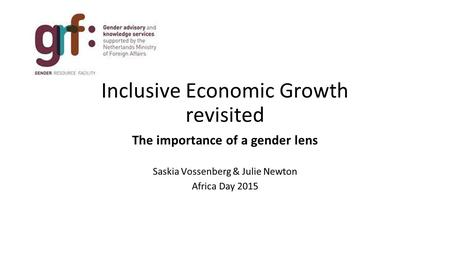 Inclusive Economic Growth revisited The importance of a gender lens Saskia Vossenberg & Julie Newton Africa Day 2015.